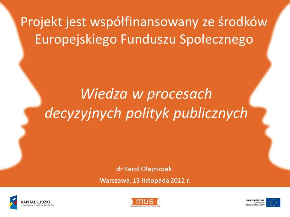 Projekt jest współfinansowany ze środków Europejskiego Funduszu Społecznego Warszawa, 13 listopada 2012 r. Wiedza w procesach decyzyjnych polityk publ