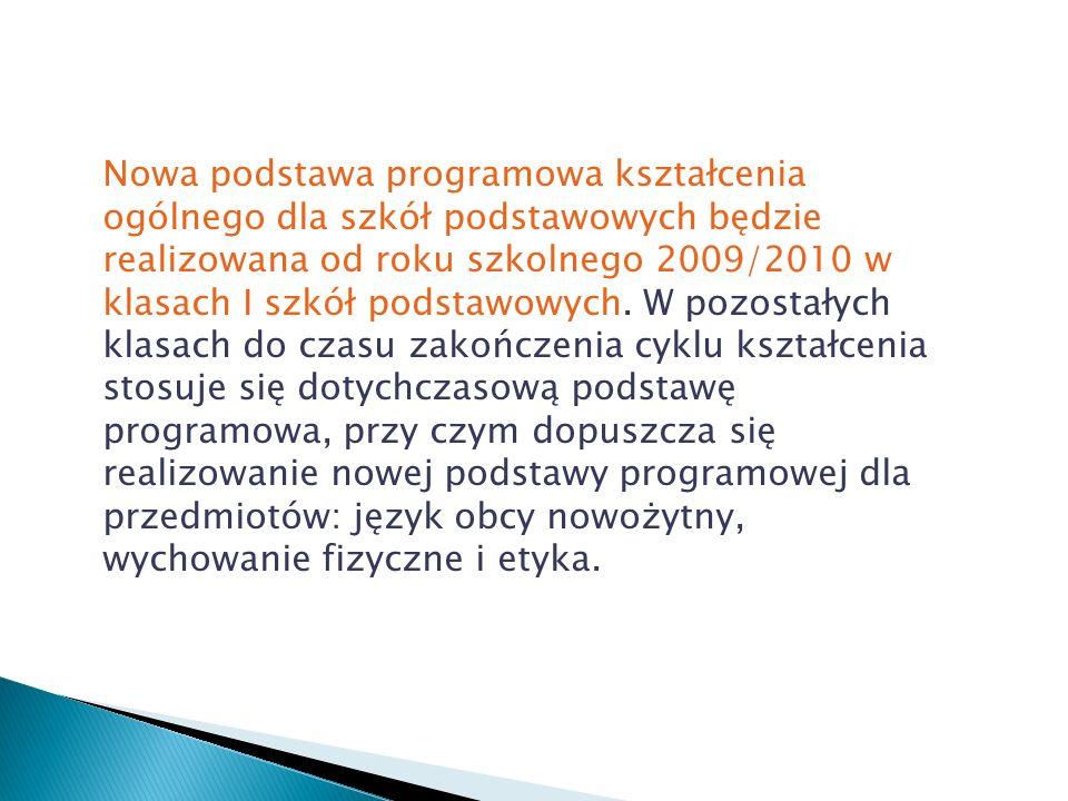 Nowa podstawa programowa kształcenia ogólnego dla szkół podstawowych będzie realizowana od roku szkolnego 2009/2010 w klasach I szkół podstawowych.