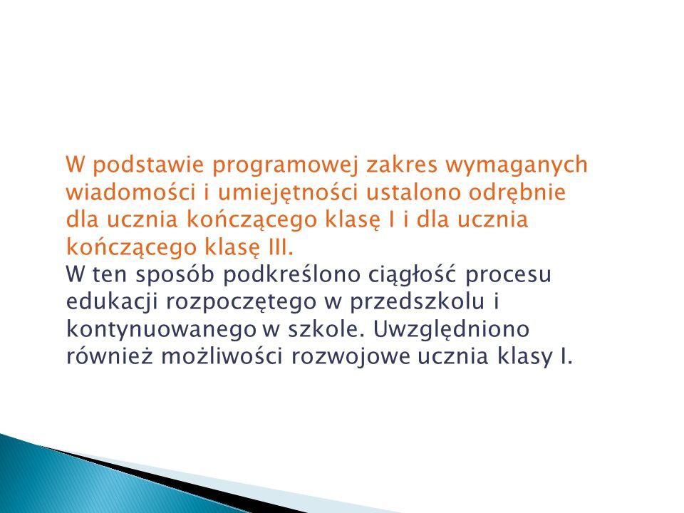 W podstawie programowej zakres wymaganych wiadomości i umiejętności ustalono odrębnie dla ucznia kończącego klasę I i dla ucznia kończącego klasę III.