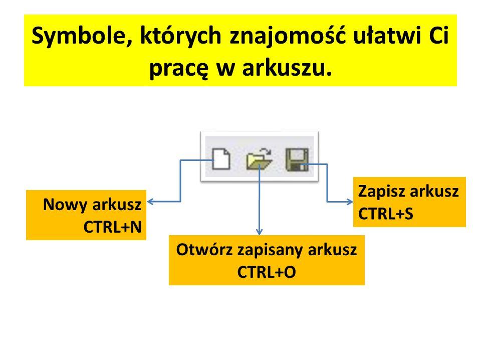 Symbole, których znajomość ułatwi Ci pracę w arkuszu. Nowy arkusz CTRL+N Otwórz zapisany arkusz CTRL+O Zapisz arkusz CTRL+S