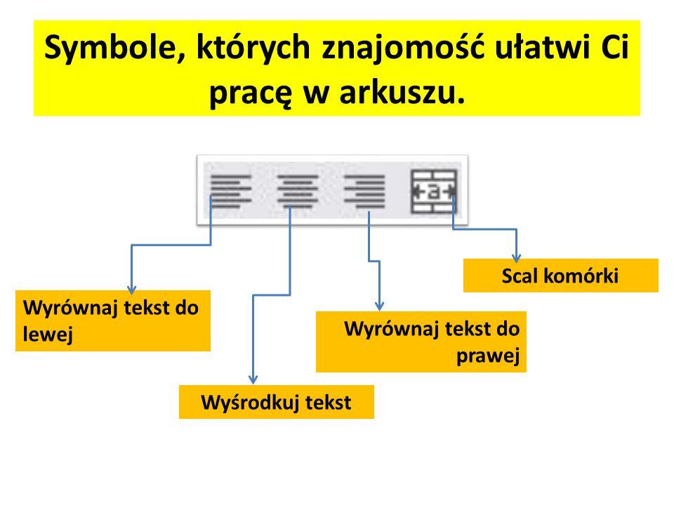 Symbole, których znajomość ułatwi Ci pracę w arkuszu. Wyrównaj tekst do lewej Wyśrodkuj tekst Wyrównaj tekst do prawej Scal komórki