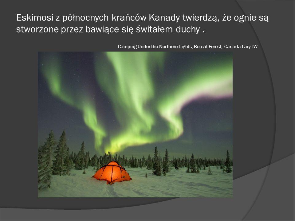 Eskimosi z północnych krańców Kanady twierdzą, że ognie są stworzone przez bawiące się świtałem duchy. Camping Under the Northern Lights, Boreal Fores