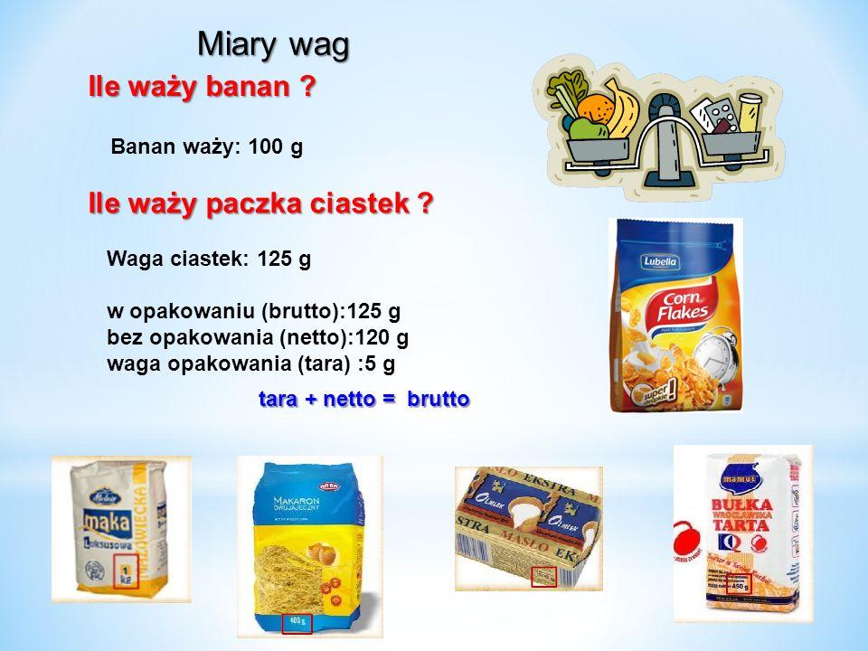 Ile waży banan ? Banan waży: 100 g Ile waży paczka ciastek ? tara + netto = brutto tara + netto = brutto Waga ciastek: 125 g w opakowaniu (brutto):125
