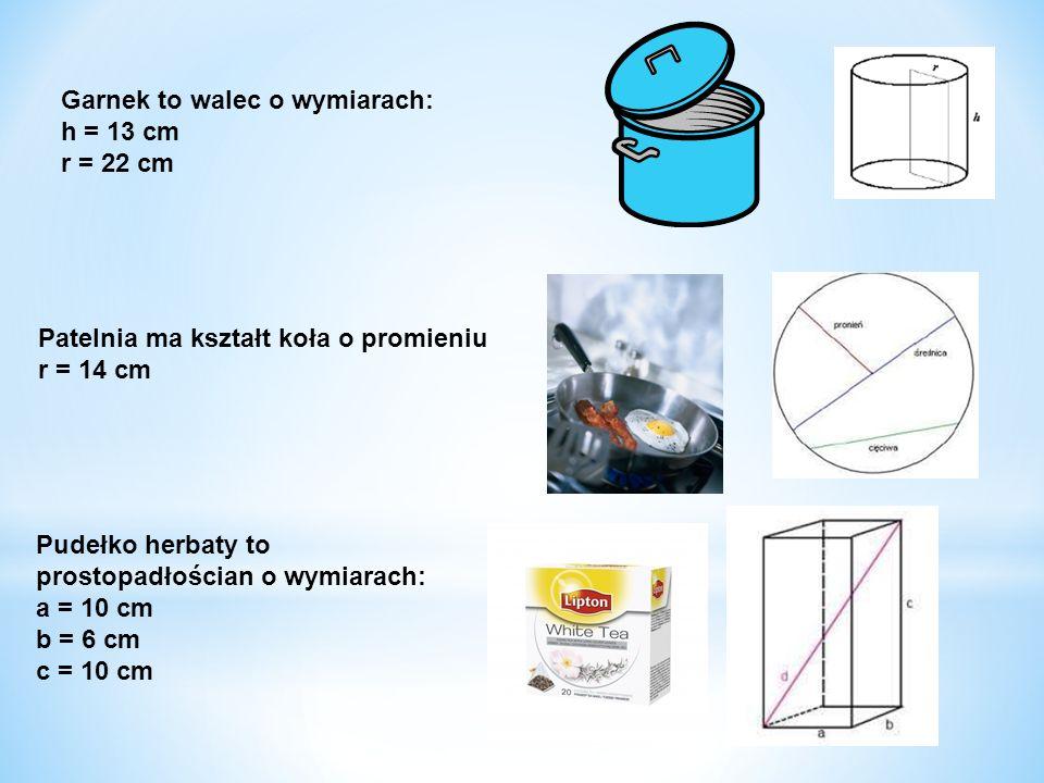 Garnek to walec o wymiarach: h = 13 cm r = 22 cm Patelnia ma kształt koła o promieniu r = 14 cm Pudełko herbaty to prostopadłościan o wymiarach: a = 1