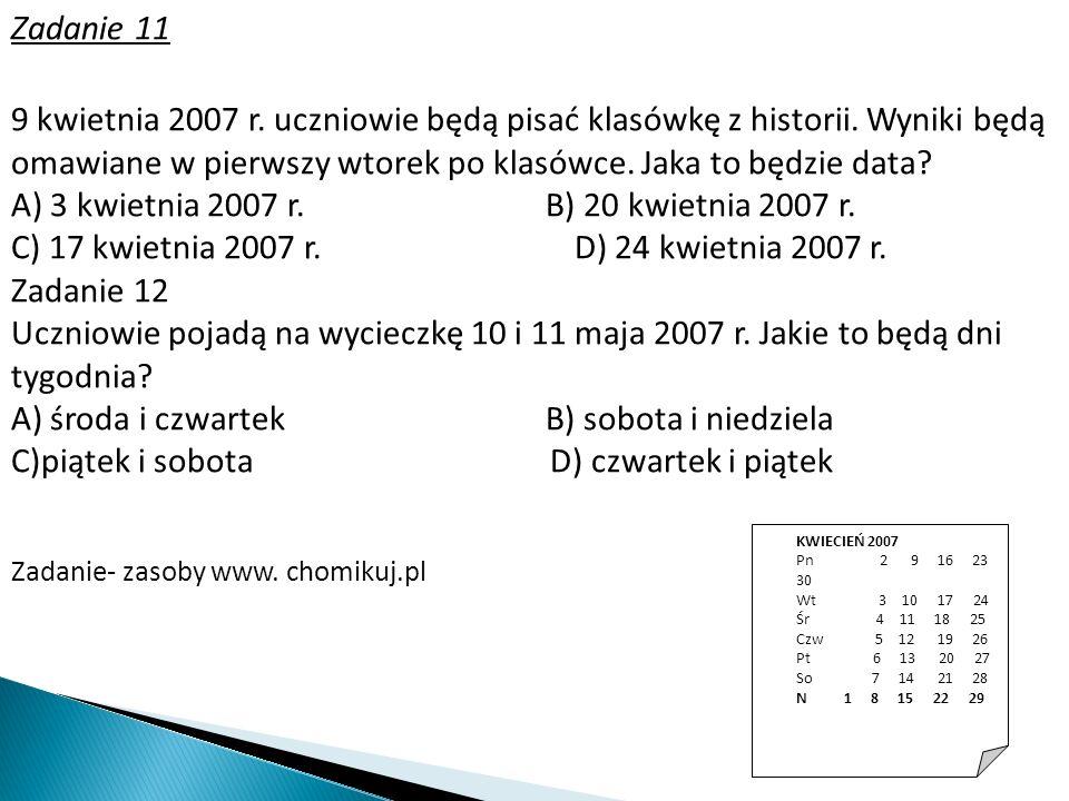 Zadanie 11 KWIECIEŃ 2007 Pn 2 9 16 23 30 Wt 3 10 17 24 Śr 4 11 18 25 Czw 5 12 19 26 Pt 6 13 20 27 So 7 14 21 28 N 1 8 15 22 29 9 kwietnia 2007 r. uczn