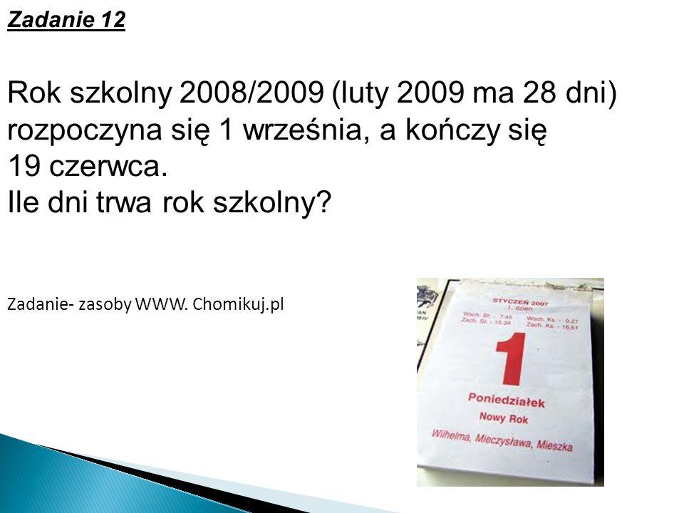Zadanie 12 Rok szkolny 2008/2009 (luty 2009 ma 28 dni) rozpoczyna się 1 września, a kończy się 19 czerwca. Ile dni trwa rok szkolny? Zadanie- zasoby W