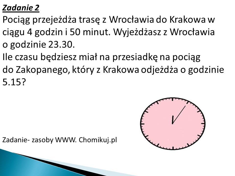 Zadanie 2 Pociąg przejeżdża trasę z Wrocławia do Krakowa w ciągu 4 godzin i 50 minut. Wyjeżdżasz z Wrocławia o godzinie 23.30. Ile czasu będziesz miał