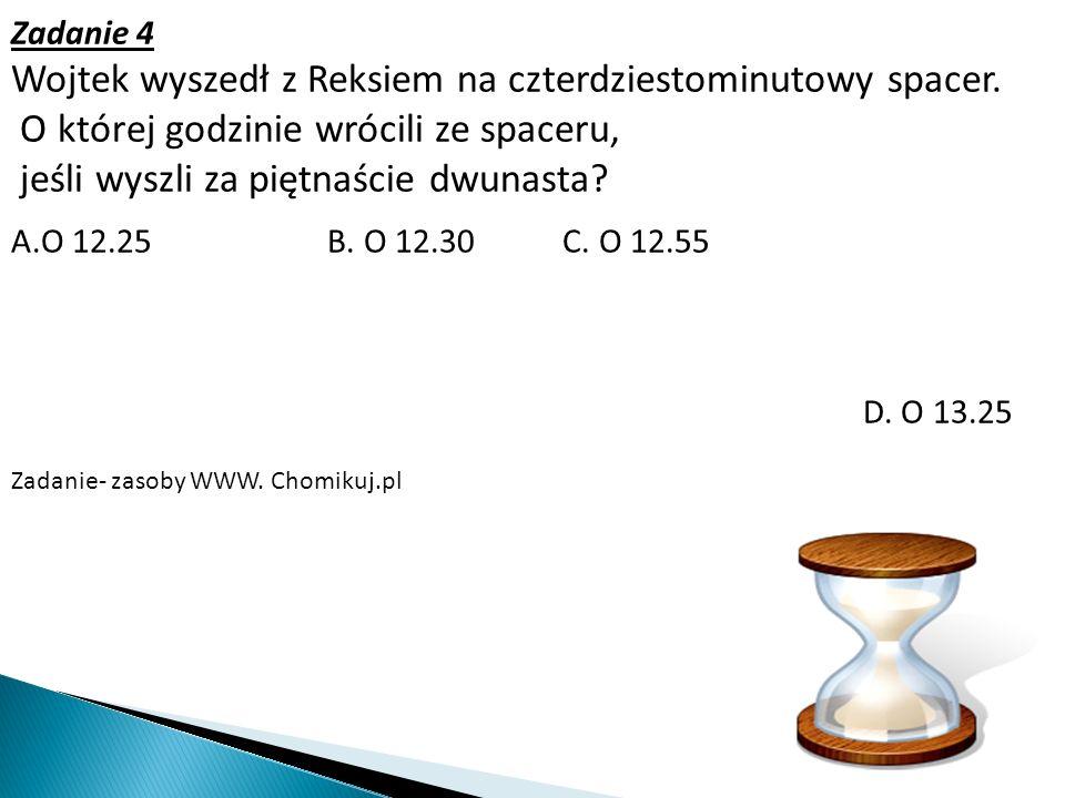 A.O 12.25 B. O 12.30 C. O 12.55 D. O 13.25 Zadanie- zasoby WWW. Chomikuj.pl Zadanie 4 Wojtek wyszedł z Reksiem na czterdziestominutowy spacer. O które