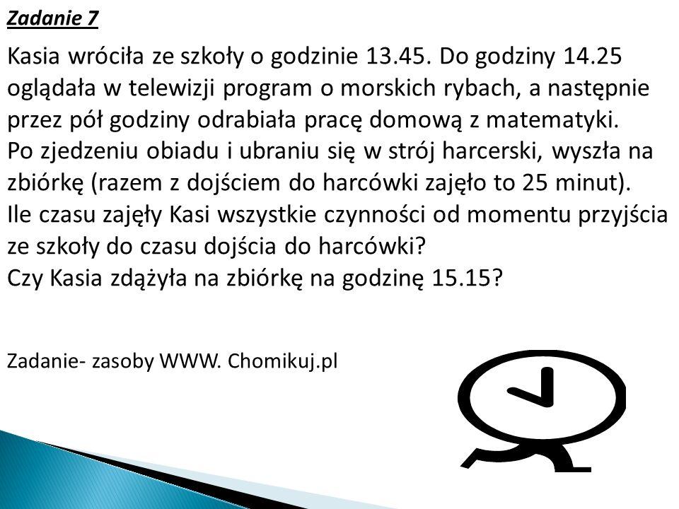 Zadanie 7 Kasia wróciła ze szkoły o godzinie 13.45. Do godziny 14.25 oglądała w telewizji program o morskich rybach, a następnie przez pół godziny odr