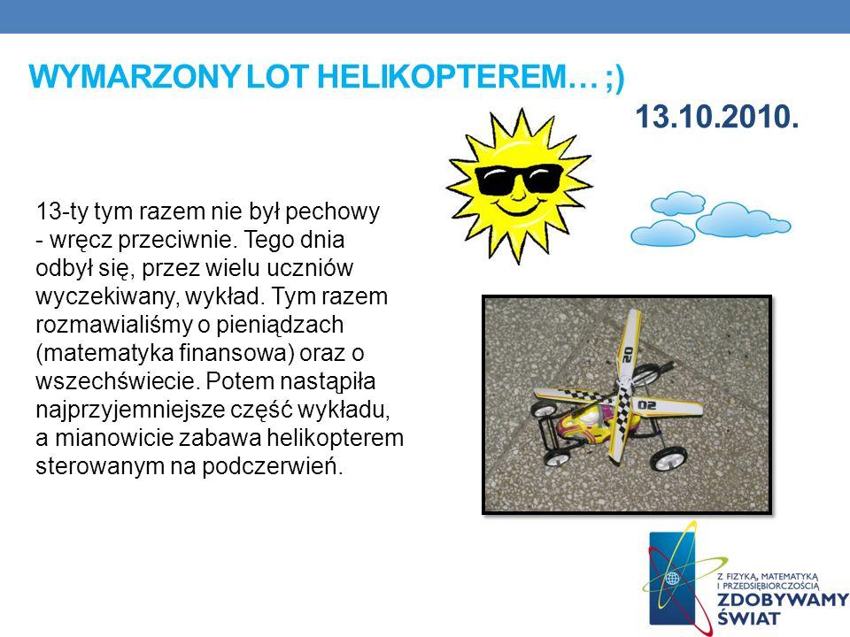 WYMARZONY LOT HELIKOPTEREM… ;) 13.10.2010. 13-ty tym razem nie był pechowy - wręcz przeciwnie. Tego dnia odbył się, przez wielu uczniów wyczekiwany, w