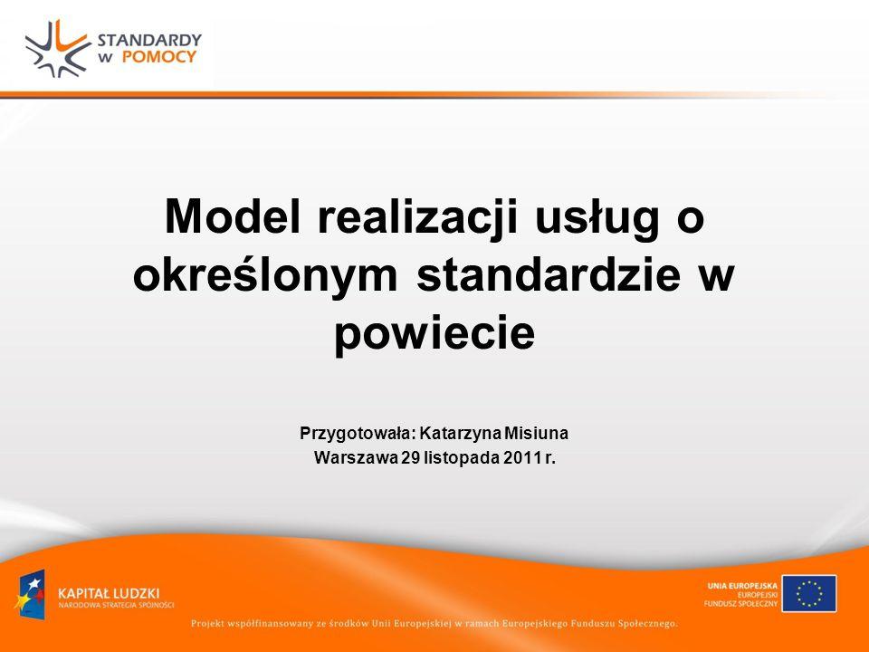 Model realizacji usług o określonym standardzie w powiecie Przygotowała: Katarzyna Misiuna Warszawa 29 listopada 2011 r.