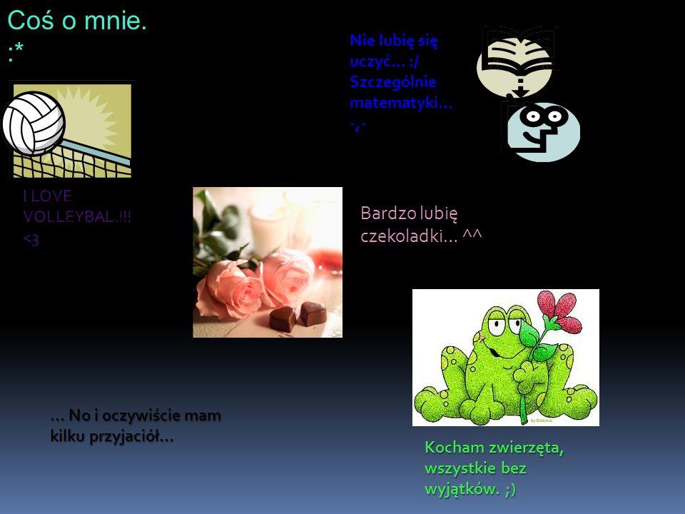 Coś o mnie. :* Nie lubię się uczyć… :/ Szczególnie matematyki… -,- Bardzo lubię czekoladki… ^^ Kocham zwierzęta, wszystkie bez wyjątków. ;)... No i oc