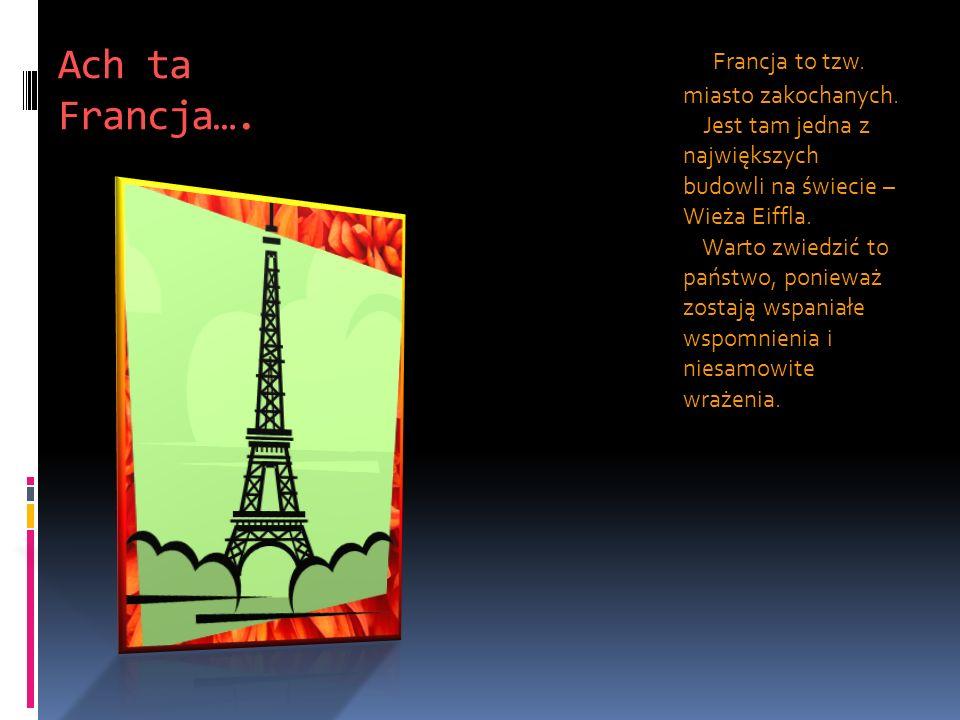 Ach ta Francja…. Francja to tzw. miasto zakochanych. Jest tam jedna z największych budowli na świecie – Wieża Eiffla. Warto zwiedzić to państwo, ponie