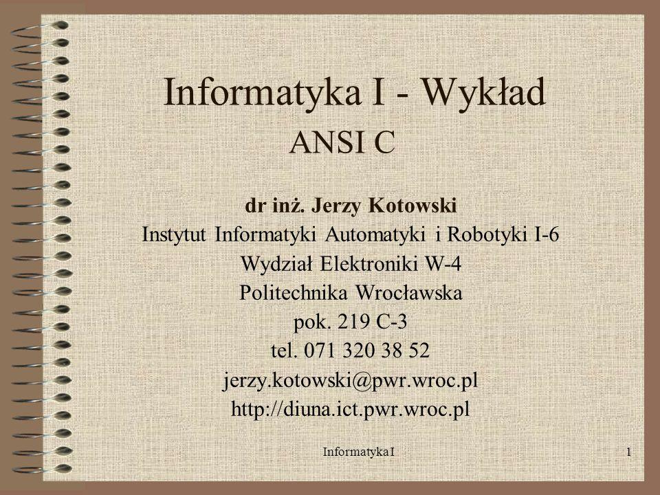 Informatyka I1 Informatyka I - Wykład ANSI C dr inż. Jerzy Kotowski Instytut Informatyki Automatyki i Robotyki I-6 Wydział Elektroniki W-4 Politechnik
