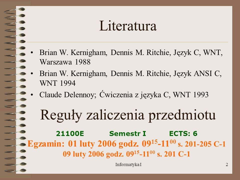 Informatyka I2 Literatura Brian W. Kernigham, Dennis M. Ritchie, Język C, WNT, Warszawa 1988 Brian W. Kernigham, Dennis M. Ritchie, Język ANSI C, WNT