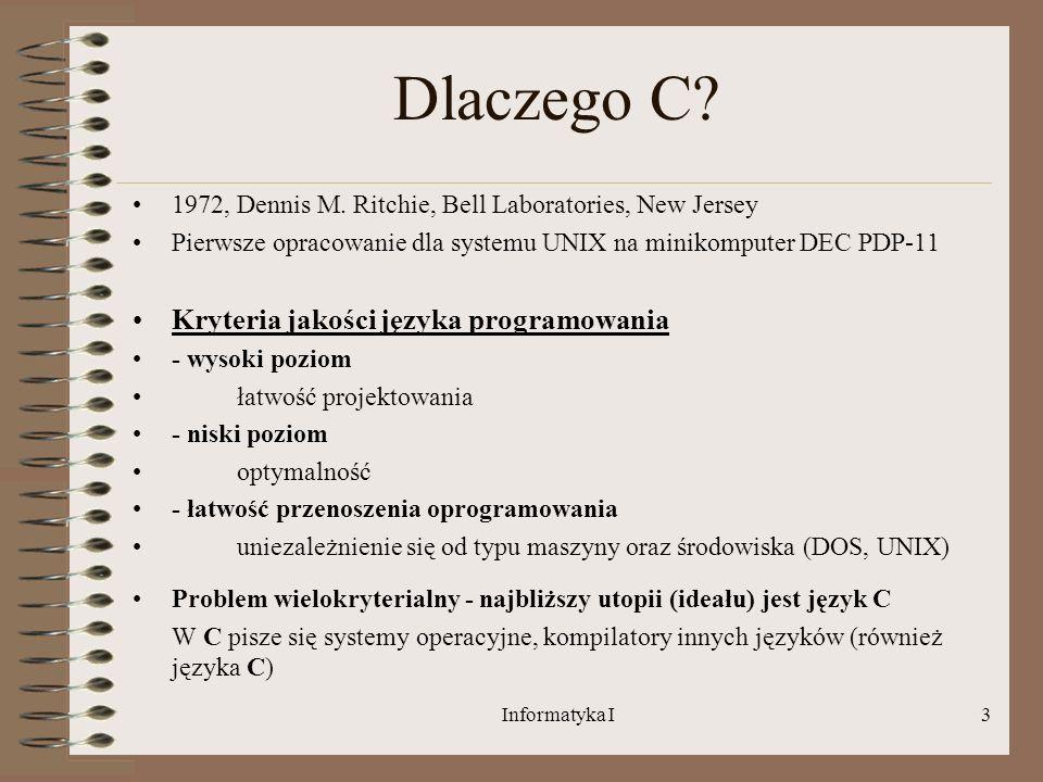 Informatyka I3 Dlaczego C? 1972, Dennis M. Ritchie, Bell Laboratories, New Jersey Pierwsze opracowanie dla systemu UNIX na minikomputer DEC PDP-11 Kry