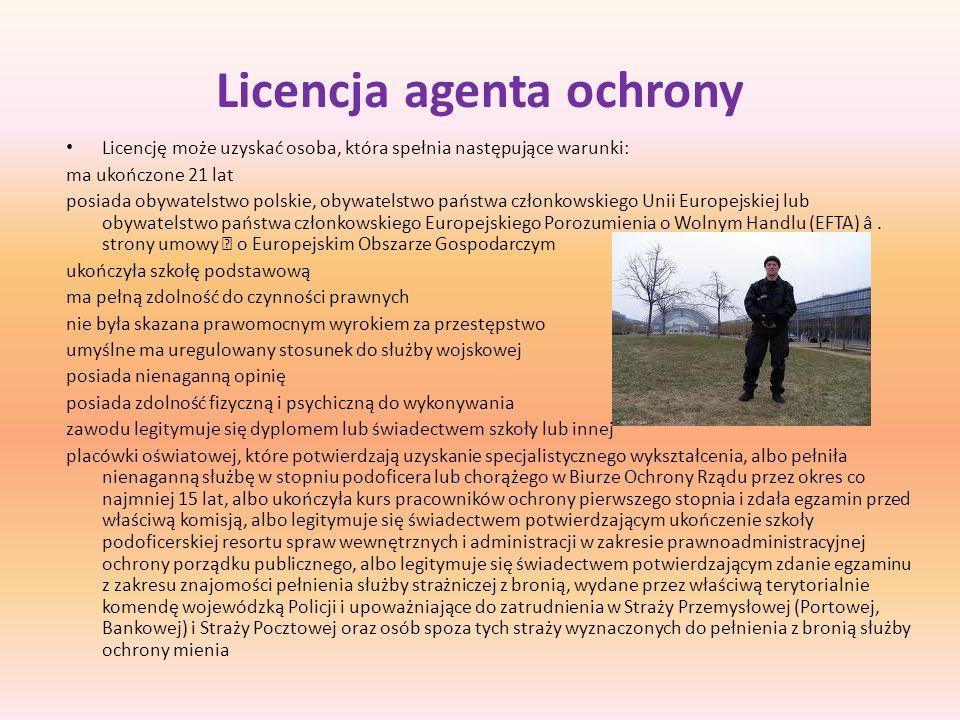 Licencja agenta ochrony Licencję może uzyskać osoba, która spełnia następujące warunki: ma ukończone 21 lat posiada obywatelstwo polskie, obywatelstwo