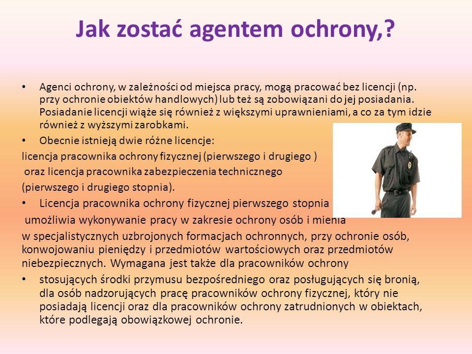 Jak zostać agentem ochrony,? Agenci ochrony, w zależności od miejsca pracy, mogą pracować bez licencji (np. przy ochronie obiektów handlowych) lub też
