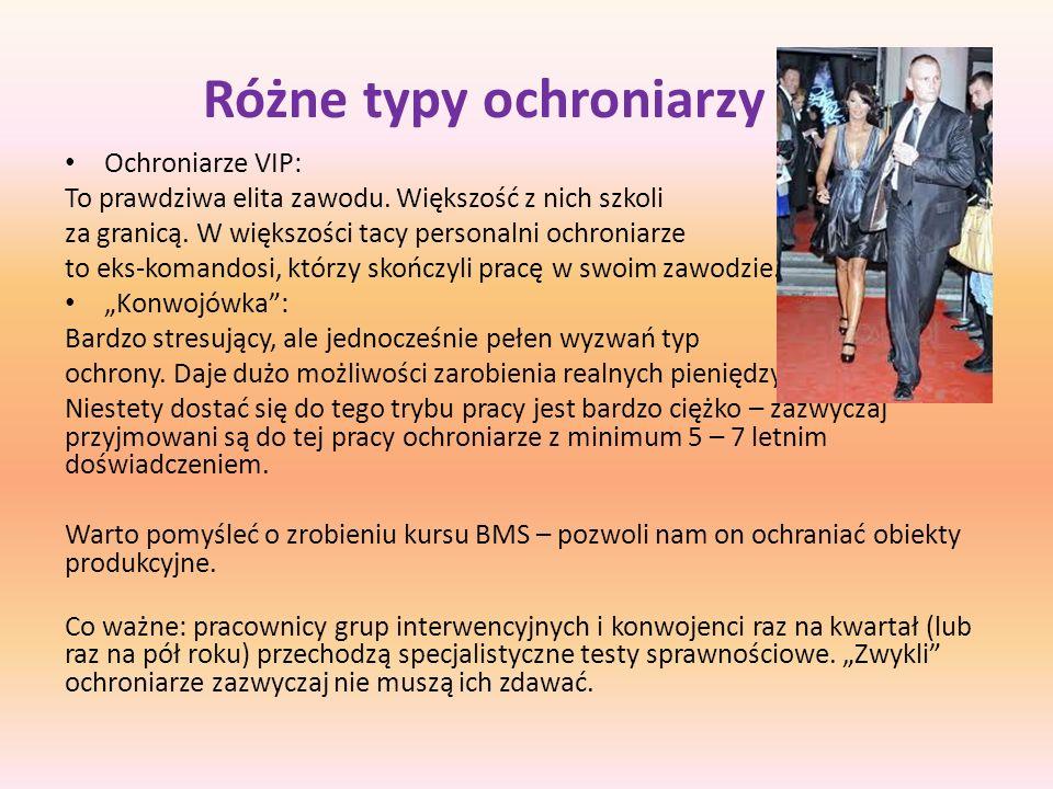 Różne typy ochroniarzy Ochroniarze VIP: To prawdziwa elita zawodu. Większość z nich szkoli za granicą. W większości tacy personalni ochroniarze to eks