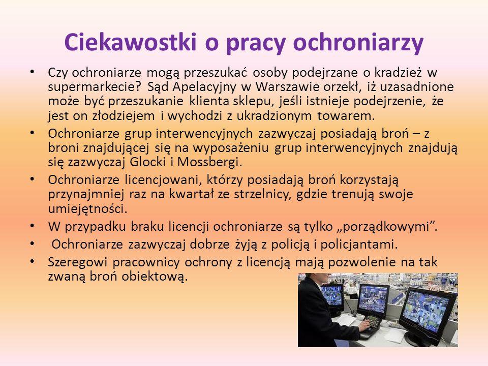 Do prezentacji wykorzystano: www.wikipedia.pl http://www.google.pl/imgres?imgurl=http://d.naszemiasto.pl/k/r/1f/45/4dd2cd1d 5b524_o.jpg&imgrefurl=http:// http://www.google.pl/imgres?imgurl=http://d.naszemiasto.pl/k/r/1f/45/4dd2cd1d 5b524_o.jpg&imgrefurl=http:// http://www.juwentus.pl/pl/ochrona-dla-firm/stacjonarna-ochrona-obiektow http://www.google.pl/imgres?imgurl=http://www.topstars.pl/wp- content/uploads/2009/04/gorniak-ochroniarz-bron-kopia- 2.jpg&imgrefurl=http://www.topstars.pl/ochroniarz-edyty-gorniak http://www.google.pl/imgres?imgurl=http://www.topstars.pl/wp- content/uploads/2009/04/gorniak-ochroniarz-bron-kopia- 2.jpg&imgrefurl=http://www.topstars.pl/ochroniarz-edyty-gorniak