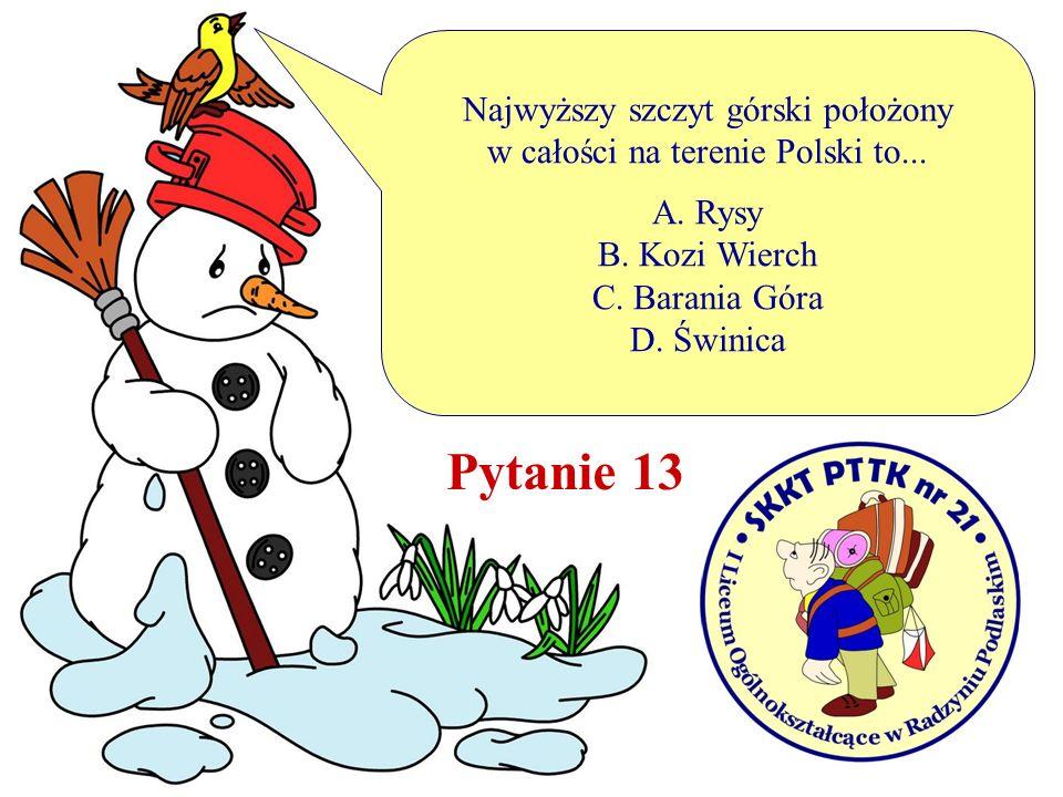 Najwyższy szczyt górski położony w całości na terenie Polski to... A. Rysy B. Kozi Wierch C. Barania Góra D. Świnica Pytanie 13