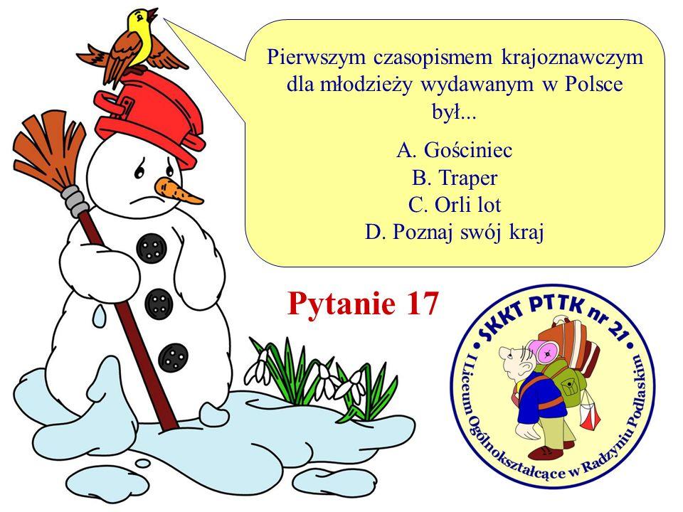 Pierwszym czasopismem krajoznawczym dla młodzieży wydawanym w Polsce był... A. Gościniec B. Traper C. Orli lot D. Poznaj swój kraj Pytanie 17
