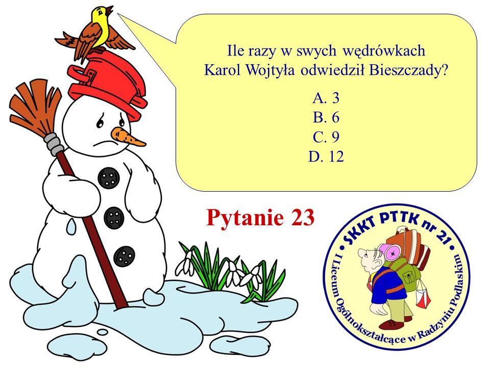 Ile razy w swych wędrówkach Karol Wojtyła odwiedził Bieszczady? A. 3 B. 6 C. 9 D. 12 Pytanie 23
