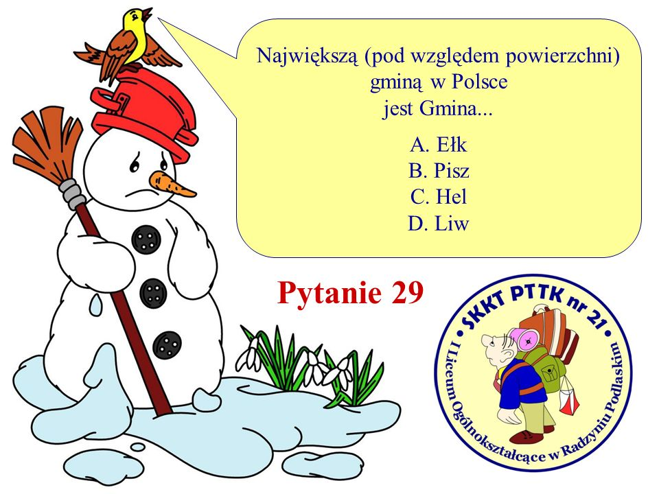 Największą (pod względem powierzchni) gminą w Polsce jest Gmina... A. Ełk B. Pisz C. Hel D. Liw Pytanie 29