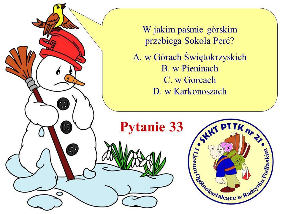 W jakim paśmie górskim przebiega Sokola Perć? A. w Górach Świętokrzyskich B. w Pieninach C. w Gorcach D. w Karkonoszach Pytanie 33