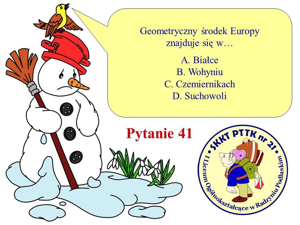 Pytanie 41 Geometryczny środek Europy znajduje się w… A. Białce B. Wohyniu C. Czemiernikach D. Suchowoli