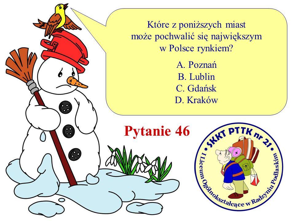 Pytanie 46 Które z poniższych miast może pochwalić się największym w Polsce rynkiem? A. Poznań B. Lublin C. Gdańsk D. Kraków