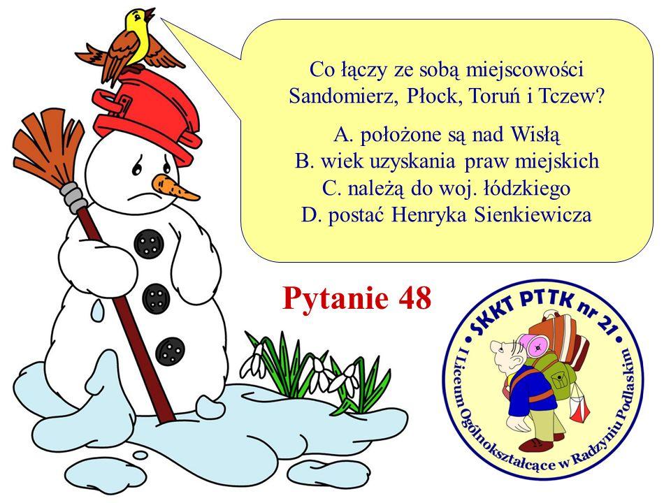 Pytanie 48 Co łączy ze sobą miejscowości Sandomierz, Płock, Toruń i Tczew? A. położone są nad Wisłą B. wiek uzyskania praw miejskich C. należą do woj.
