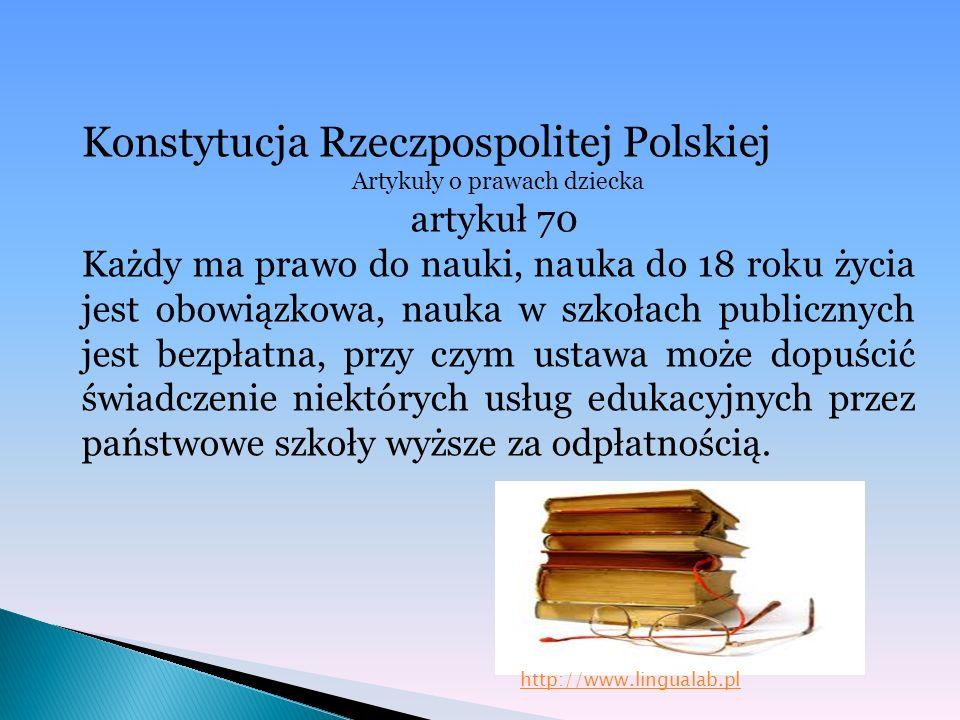 Konstytucja Rzeczpospolitej Polskiej Artykuły o prawach dziecka artykuł 70 Każdy ma prawo do nauki, nauka do 18 roku życia jest obowiązkowa, nauka w s