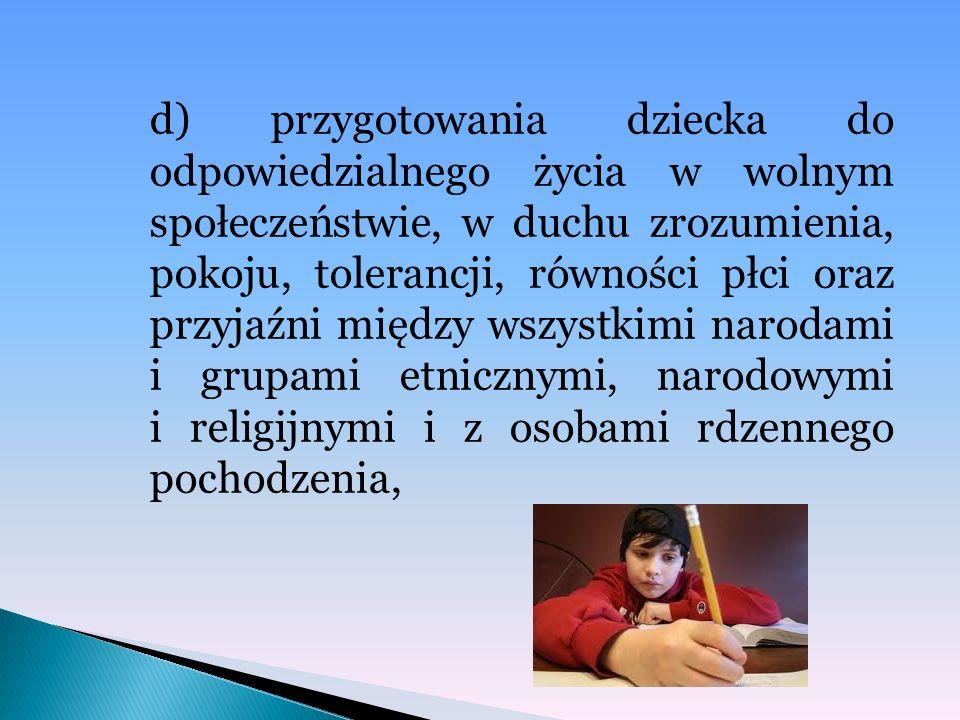 d) przygotowania dziecka do odpowiedzialnego życia w wolnym społeczeństwie, w duchu zrozumienia, pokoju, tolerancji, równości płci oraz przyjaźni międ