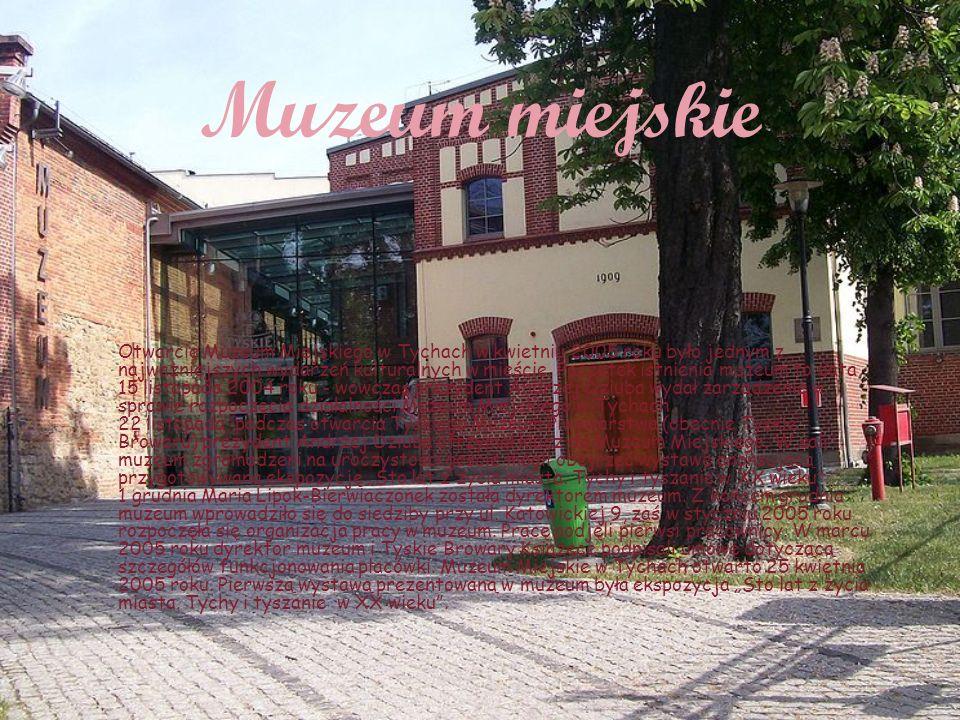 Muzeum miejskie Otwarcie Muzeum Miejskiego w Tychach w kwietniu 2005 roku było jednym z najważniejszych wydarzeń kulturalnych w mieście.
