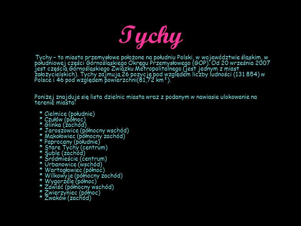 Tychy Tychy – to miasto przemysłowe położone na południu Polski, w województwie śląskim, w południowej części Górnośląskiego Okręgu Przemysłowego (GOP).