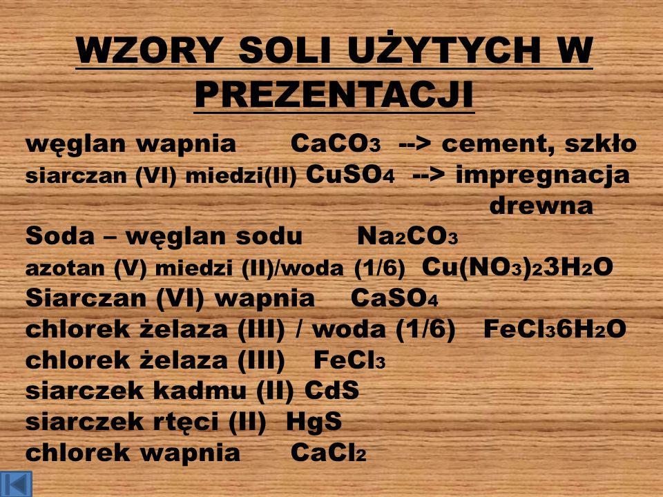 WZORY SOLI UŻYTYCH W PREZENTACJI węglan wapniaCaCO 3 --> cement, szkło siarczan (VI) miedzi(II) CuSO 4 --> impregnacja drewna Soda – węglan soduNa 2 C