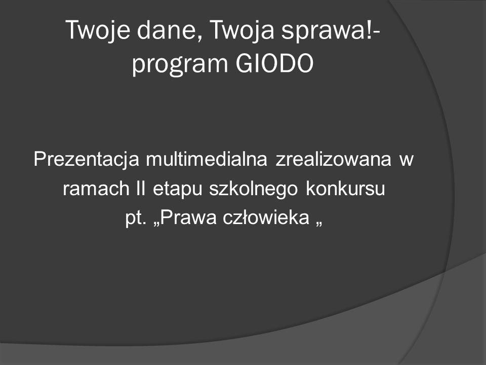 Twoje dane, Twoja sprawa!- program GIODO Prezentacja multimedialna zrealizowana w ramach II etapu szkolnego konkursu pt. Prawa człowieka