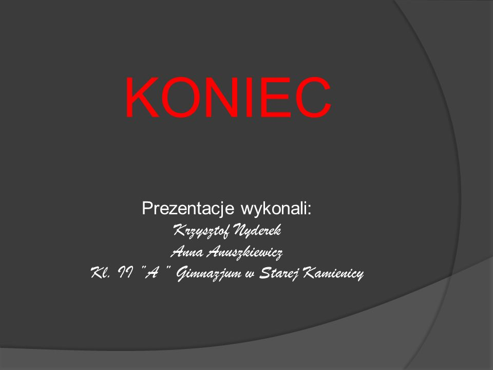 KONIEC Prezentacje wykonali: Krzysztof Nyderek Anna Anuszkiewicz Kl. II A Gimnazjum w Starej Kamienicy