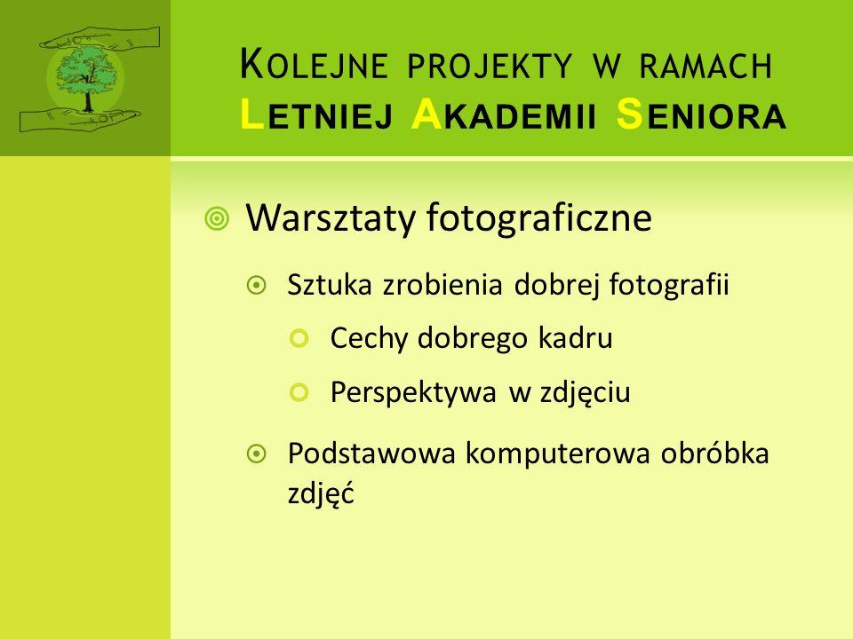 K OLEJNE PROJEKTY W RAMACH L ETNIEJ A KADEMII S ENIORA Warsztaty fotograficzne Sztuka zrobienia dobrej fotografii Cechy dobrego kadru Perspektywa w zd