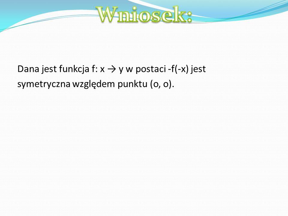 Dana jest funkcja f: x y w postaci -f(-x) jest symetryczna względem punktu (o, o).