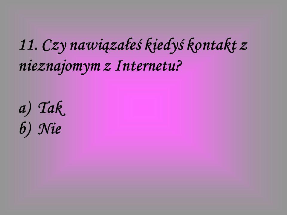 11. Czy nawiązałeś kiedyś kontakt z nieznajomym z Internetu? a) Tak b) Nie