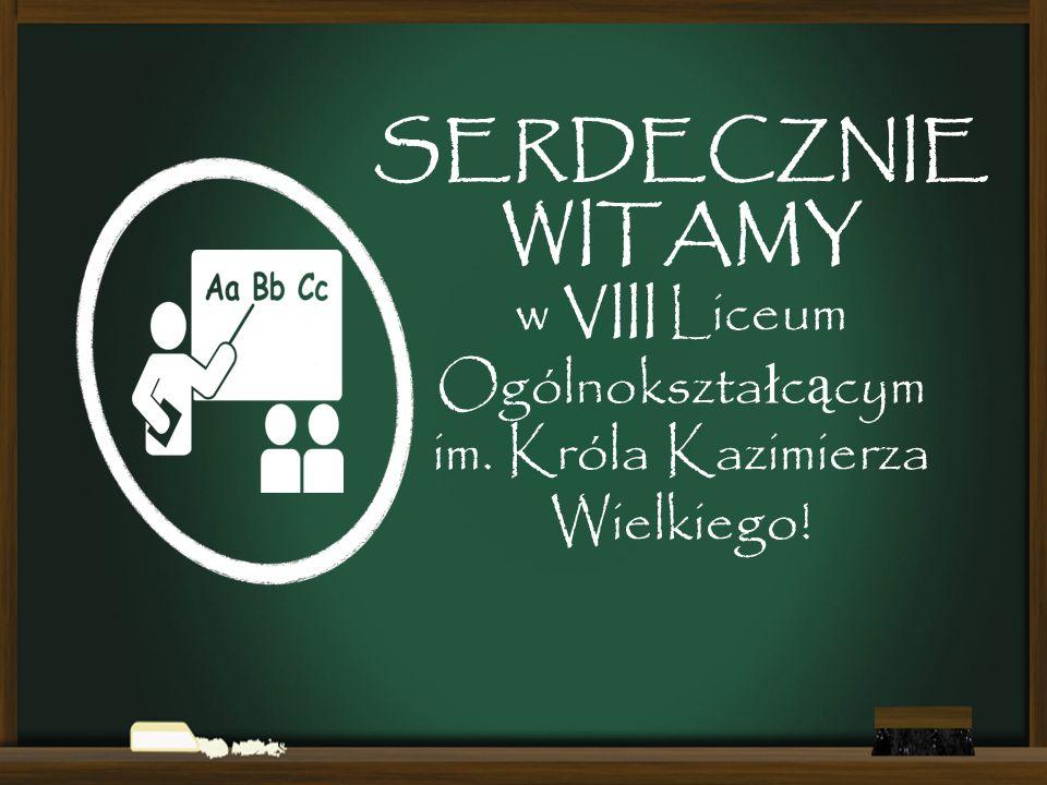 SERDECZNIE WITAMY w VIII Liceum Ogólnokszta ł c ą cym im. Króla Kazimierza Wielkiego!