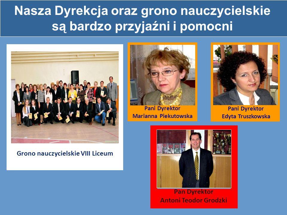 Nasza Dyrekcja oraz grono nauczycielskie są bardzo przyjaźni i pomocni Grono nauczycielskie VIII Liceum Pani Dyrektor Marianna Piekutowska Pani Dyrekt