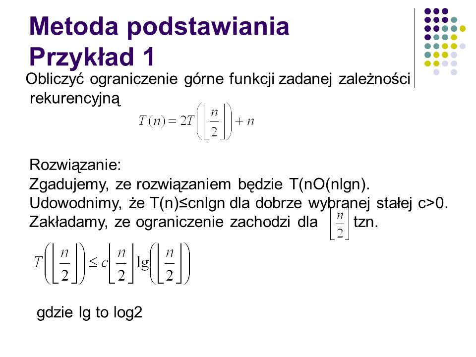 Metoda podstawiania Przykład 1 Obliczyć ograniczenie górne funkcji zadanej zależności rekurencyjną Rozwiązanie: Zgadujemy, ze rozwiązaniem będzie T(nO