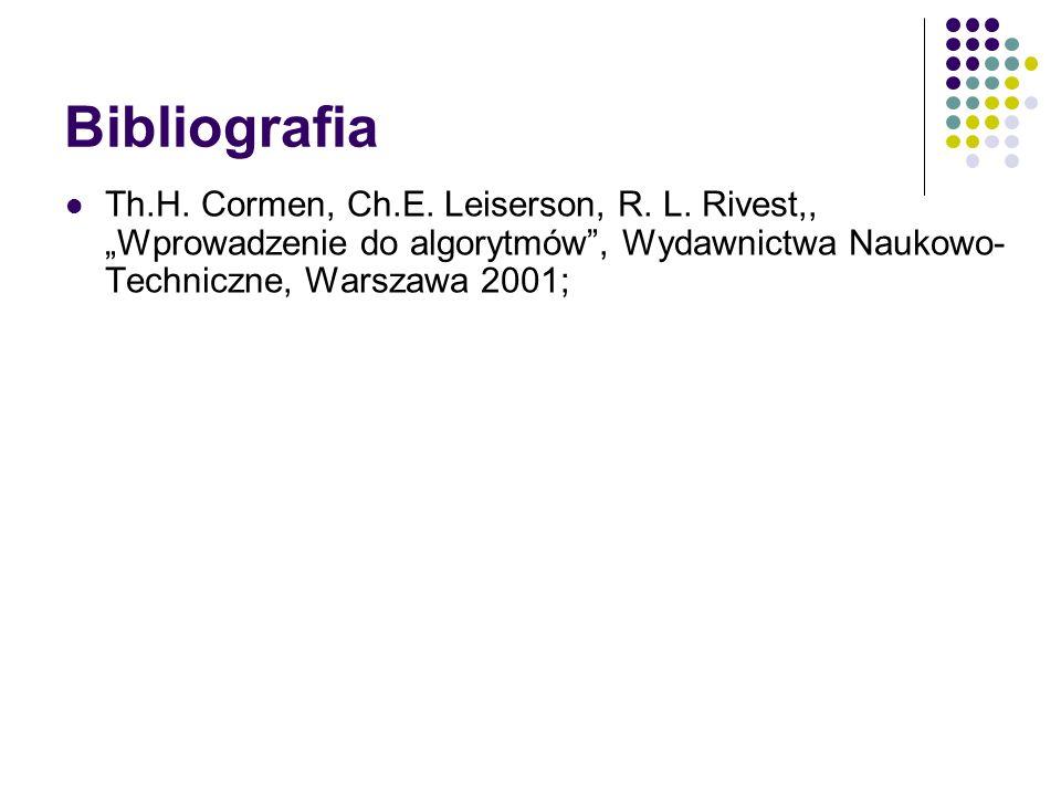 Bibliografia Th.H. Cormen, Ch.E. Leiserson, R. L. Rivest,, Wprowadzenie do algorytmów, Wydawnictwa Naukowo- Techniczne, Warszawa 2001;