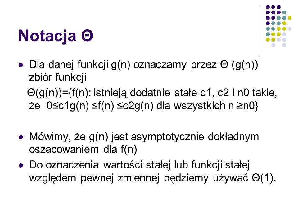 Notacja Θ Dla danej funkcji g(n) oznaczamy przez Θ (g(n)) zbiór funkcji Θ(g(n))={f(n): istnieją dodatnie stałe c1, c2 i n0 takie, że 0c1g(n) f(n) c2g(
