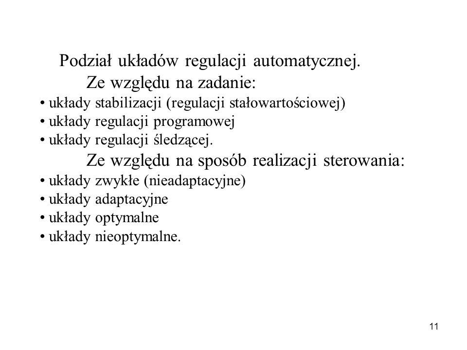 11 Podział układów regulacji automatycznej. Ze względu na zadanie: układy stabilizacji (regulacji stałowartościowej) układy regulacji programowej ukła