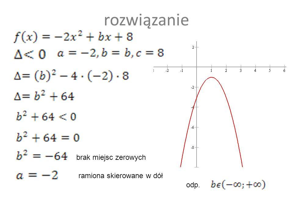 Dana jest funkcja kwadratowa Wyznacz wartość b, dla której funkcja f nie ma miejsc zerowych b Є R\{-2} b Є R\{8} b Є (-;-2)(-2;+) b Є (-;+) 50 :50
