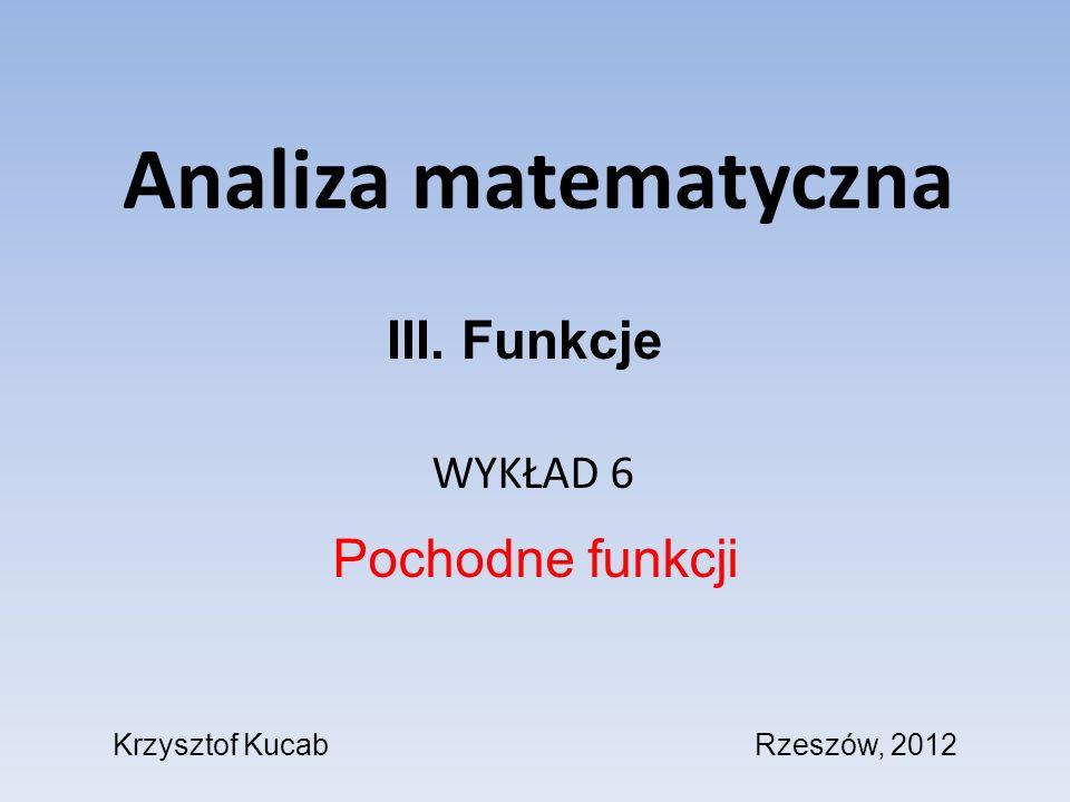 Analiza matematyczna WYKŁAD 6 Pochodne funkcji III. Funkcje Krzysztof KucabRzeszów, 2012